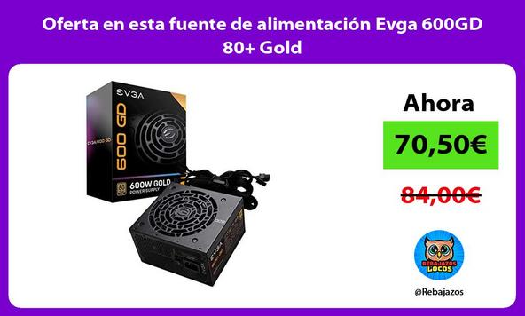 Oferta en esta fuente de alimentación Evga 600GD 80+ Gold