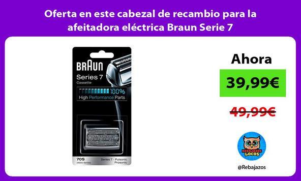 Oferta en este cabezal de recambio para la afeitadora eléctrica Braun Serie 7