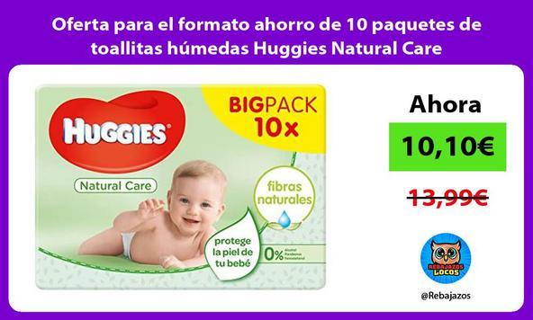 Oferta para el formato ahorro de 10 paquetes de toallitas húmedas Huggies Natural Care