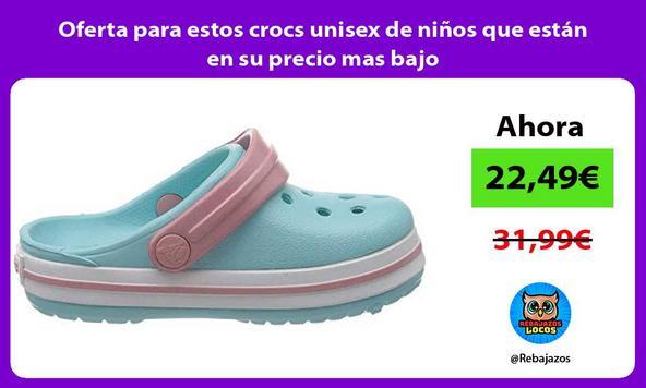 Oferta para estos crocs unisex de niños que están en su precio mas bajo