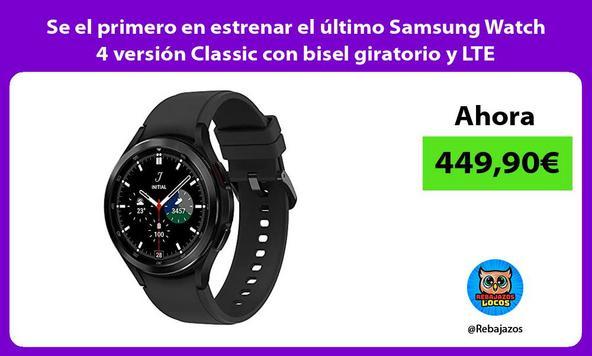 Se el primero en estrenar el último Samsung Watch 4 versión Classic con bisel giratorio y LTE