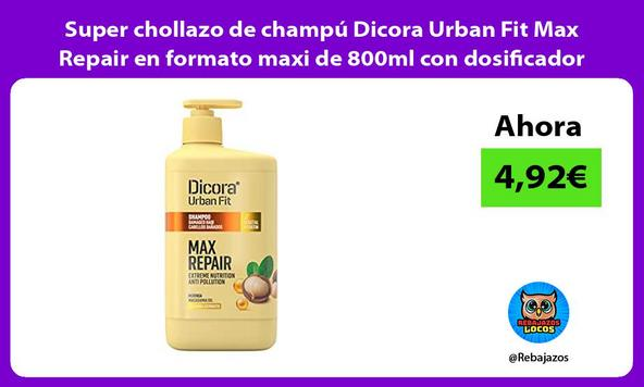 Super chollazo de champú Dicora Urban Fit Max Repair en formato maxi de 800ml con dosificador