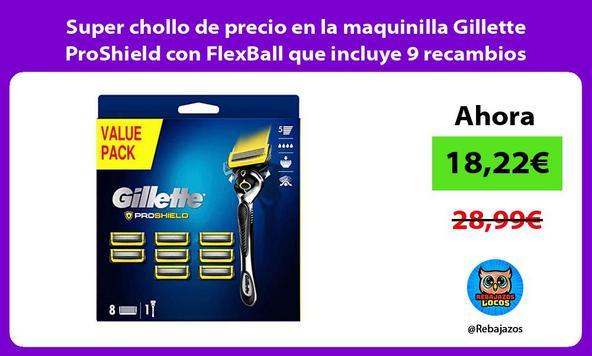 Super chollo de precio en la maquinilla Gillette ProShield con FlexBall que incluye 9 recambios
