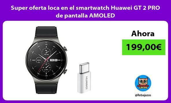 Super oferta loca en el smartwatch Huawei GT 2 PRO de pantalla AMOLED