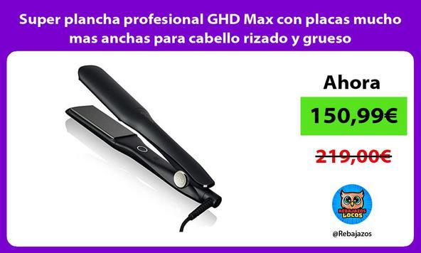 Super plancha profesional GHD Max con placas mucho mas anchas para cabello rizado y grueso