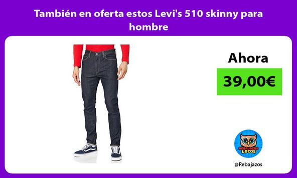 También en oferta estos Levi's 510 skinny para hombre