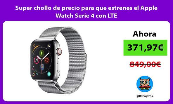 Super chollo de precio para que estrenes el Apple Watch Serie 4 con LTE