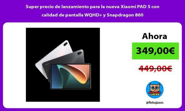 Super precio de lanzamiento para la nueva Xiaomi PAD 5 con calidad de pantalla WQHD+ y Snapdragon 860