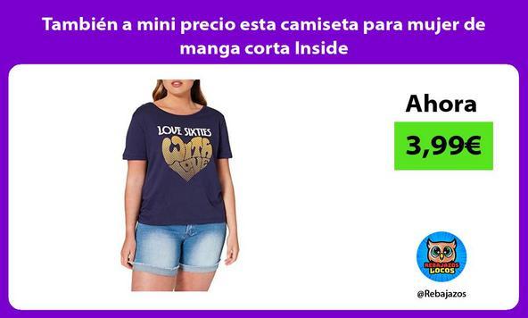 También a mini precio esta camiseta para mujer de manga corta Inside